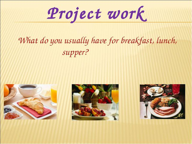 Project work What do you usually have for breakfast, lunch, supper?
