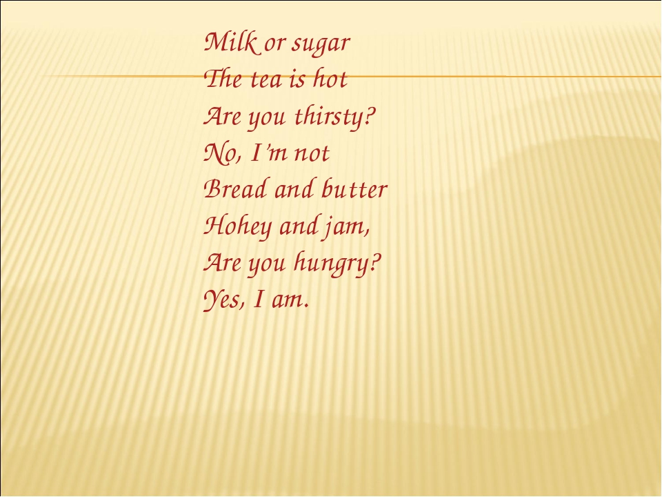 Milk or sugar The tea is hot Are you thirsty? No, I'm not Bread and butter Ho...