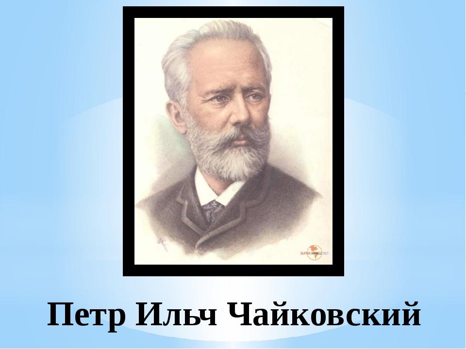 Петр Ильч Чайковский