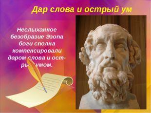 Неслыханное безобразие Эзопа боги сполна компенсировали даром слова и остры