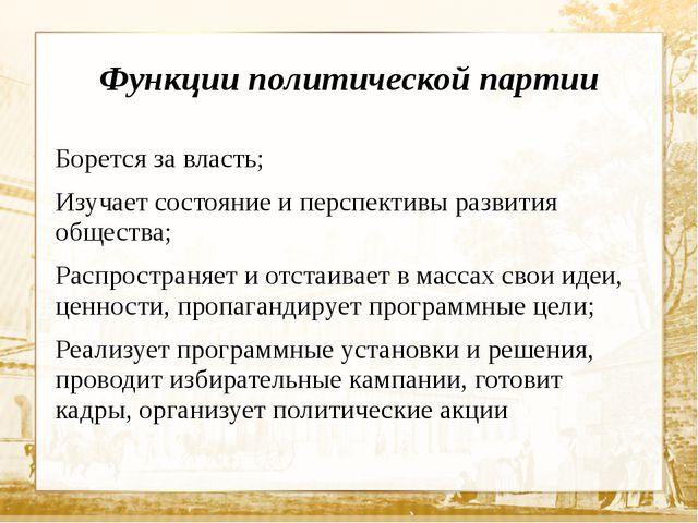 Функции политической партии Борется за власть; Изучает состояние и перспектив...