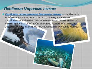 Проблема Мирового океана Проблема использования Мирового океана ― глобальная