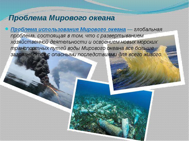 Проблема Мирового океана Проблема использования Мирового океана ― глобальная...