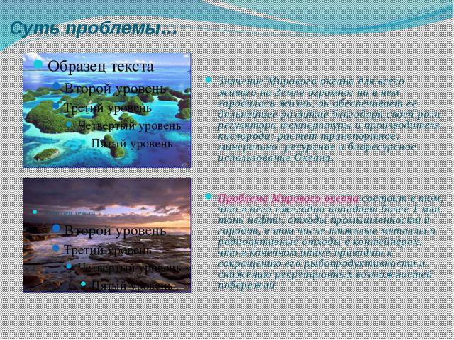 Суть проблемы… Значение Мирового океана для всего живого на Земле огромно: но...