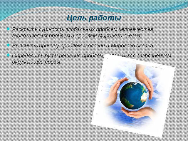Цель работы Раскрыть сущность глобальных проблем человечества: экологических...