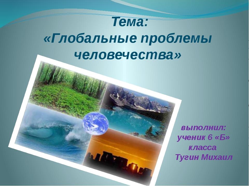 Тема: «Глобальные проблемы человечества» выполнил: ученик 6 «Б» класса Тугин...