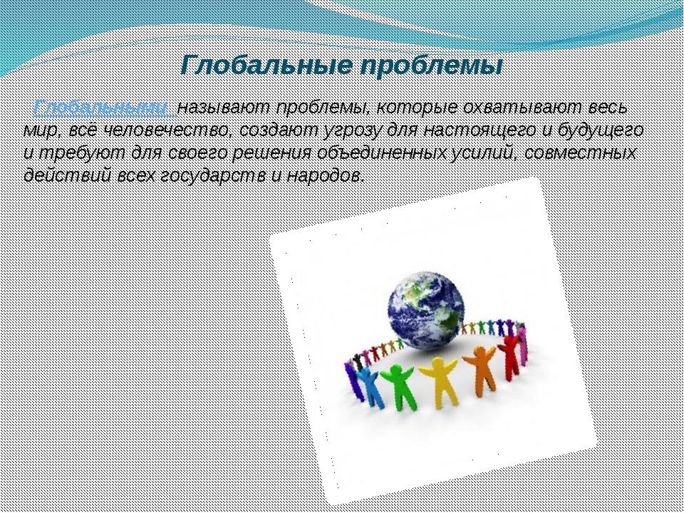 Глобальные проблемы Глобальными называют проблемы, которые охватывают весь ми...