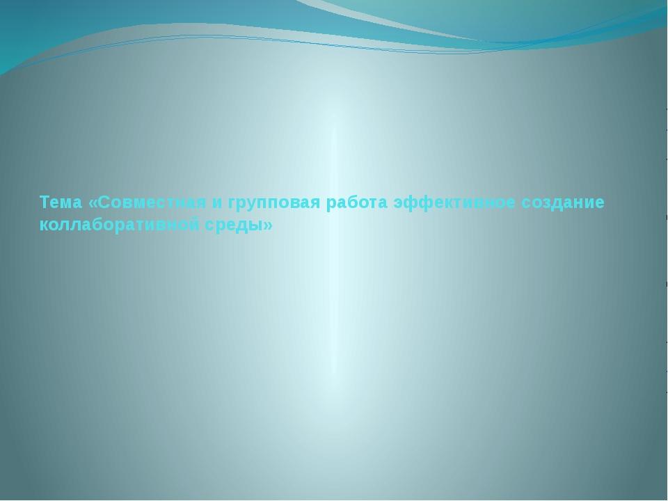 Тема «Совместная и групповая работа эффективное создание коллаборативной среды»
