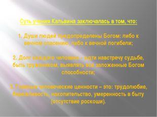 Суть учения Кальвина заключалась в том, что: 1. Души людей предопределены Бог