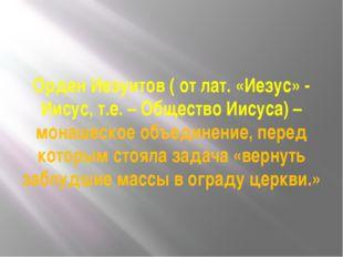 Орден Иезуитов ( от лат. «Иезус» - Иисус, т.е. – Общество Иисуса) – монашеско
