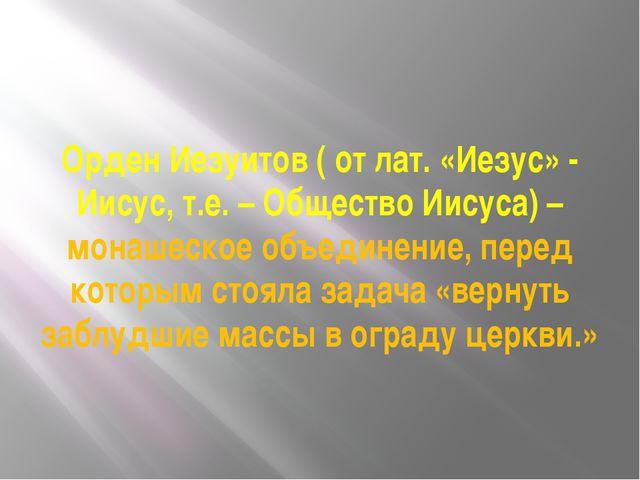 Орден Иезуитов ( от лат. «Иезус» - Иисус, т.е. – Общество Иисуса) – монашеско...
