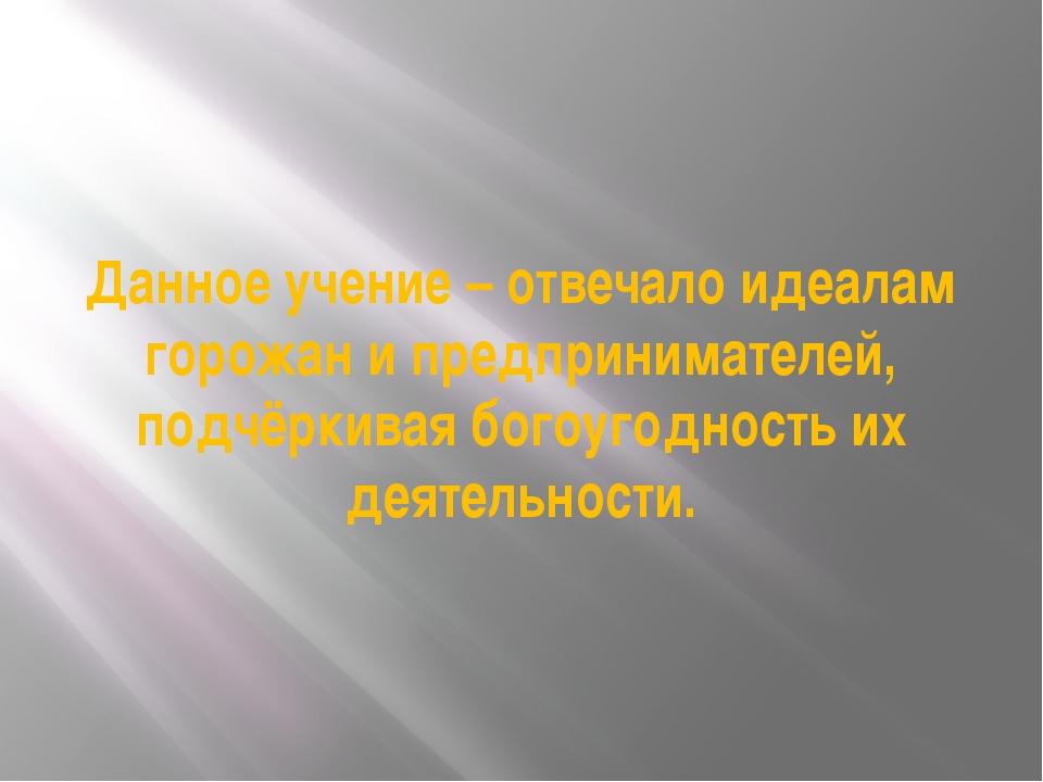 Данное учение – отвечало идеалам горожан и предпринимателей, подчёркивая бого...
