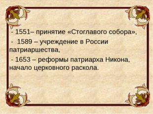 - 1551– принятие «Стоглавого собора», - 1589 – учреждение в России патриарше