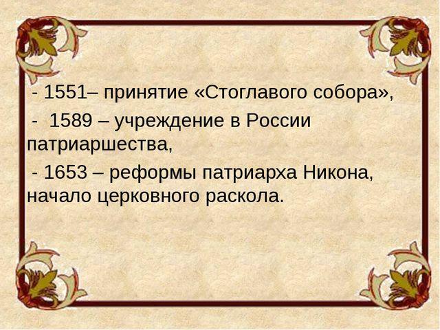 - 1551– принятие «Стоглавого собора», - 1589 – учреждение в России патриарше...