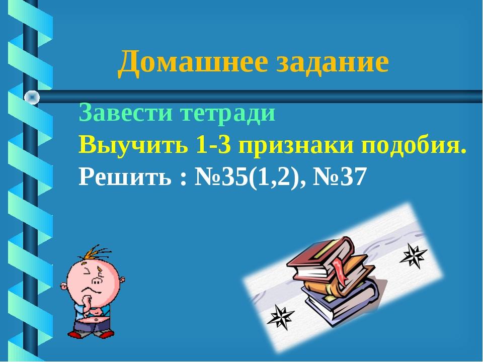 Домашнее задание Завести тетради Выучить 1-3 признаки подобия. Решить : №35(1...