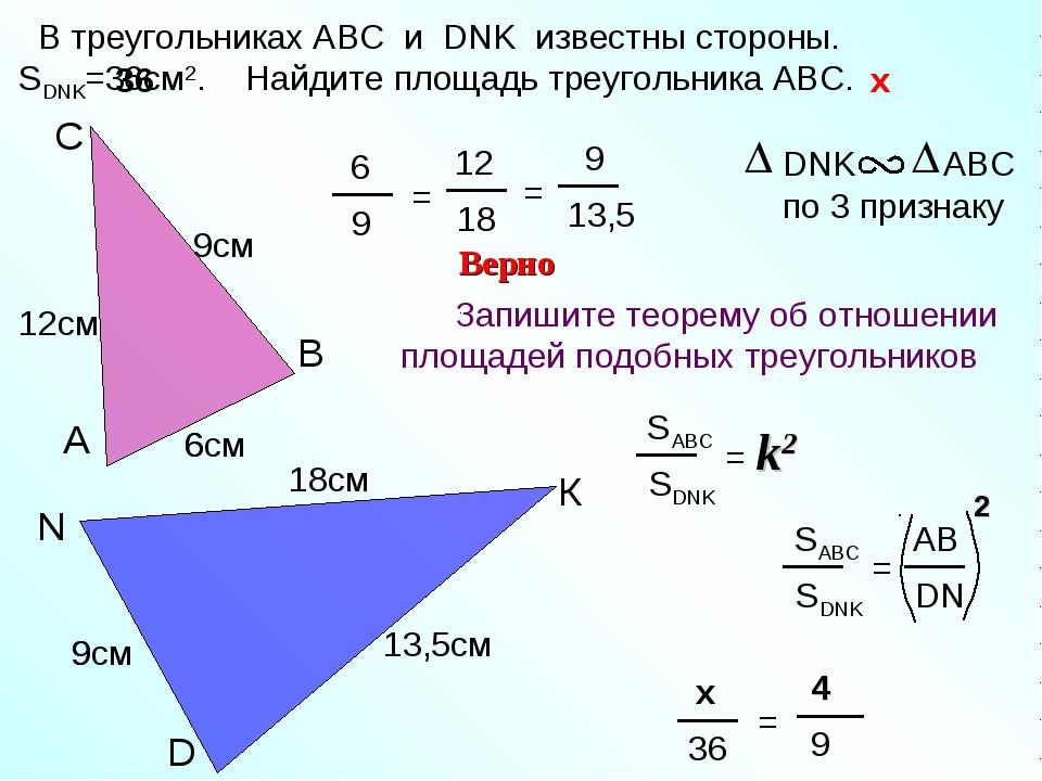 9 6 D N К 18см С В А 13,5см 6см Верно 12см В треугольниках АВС и DNK известны...