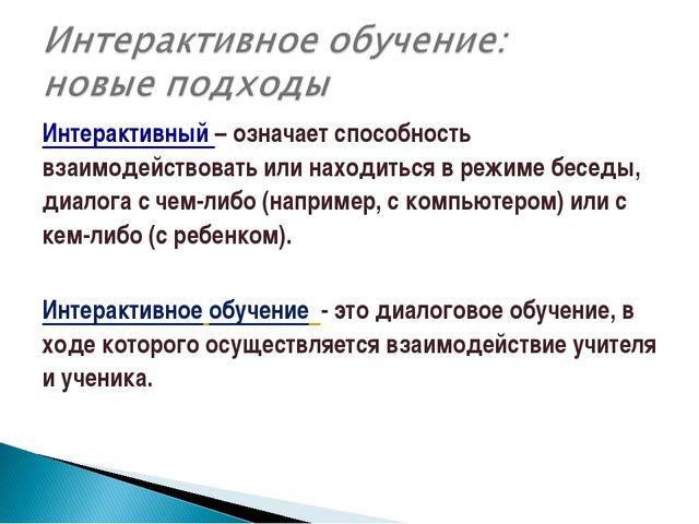 Интерактивный – означает способность взаимодействовать или находиться в режим...