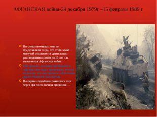 АФГАНСКАЯ война-29 декабря1979г –15 февраля 1989 г По словам военных, они не