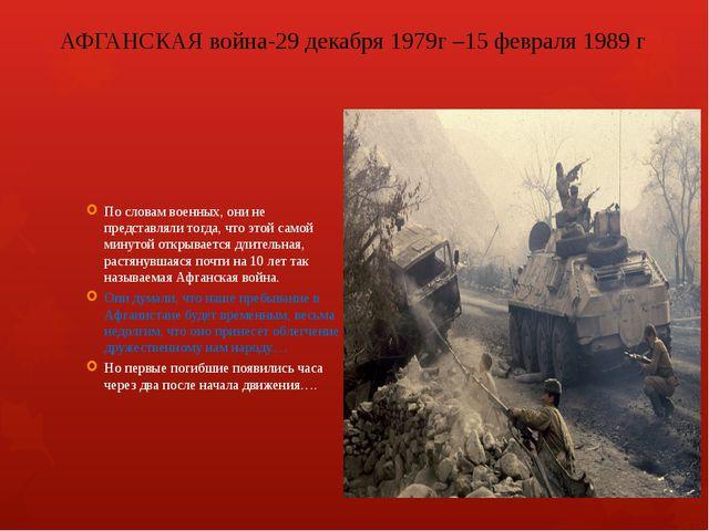 АФГАНСКАЯ война-29 декабря1979г –15 февраля 1989 г По словам военных, они не...
