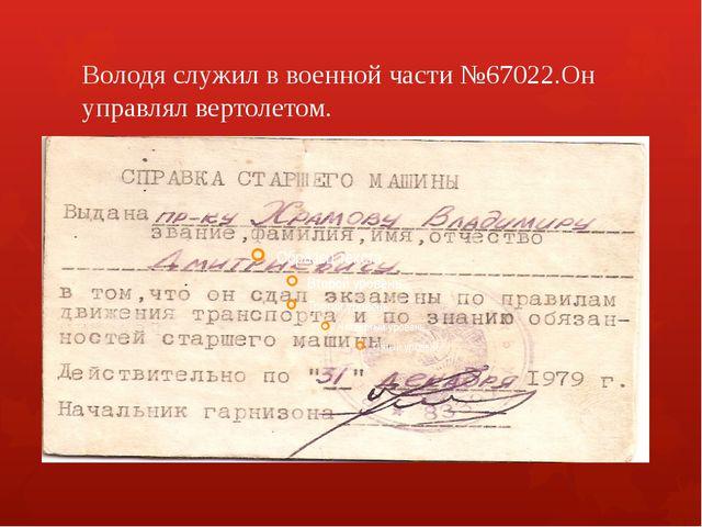 Володя служил в военной части №67022.Он управлял вертолетом.