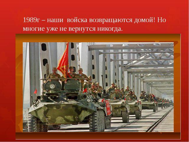 1989г – наши войска возвращаются домой! Но многие уже не вернутся никогда.