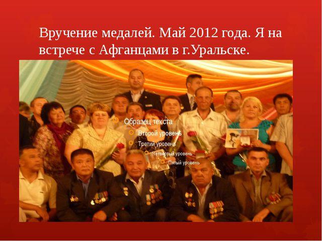 Вручение медалей. Май 2012 года. Я на встрече с Афганцами в г.Уральске.