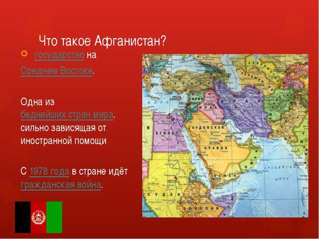 Что такое Афганистан? государствона Среднем Востоке. Одна избеднейших стр...