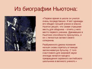 Из биографии Ньютона: «Первое время в школе он учился очень посредственно. И