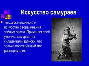Искусство самураев Тогда же возникло и искусство сворачивания тайных писем. П