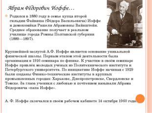 Абрам Фёдорович Иоффе… Родился в 1880 году в семье купца второй гильдии Файви