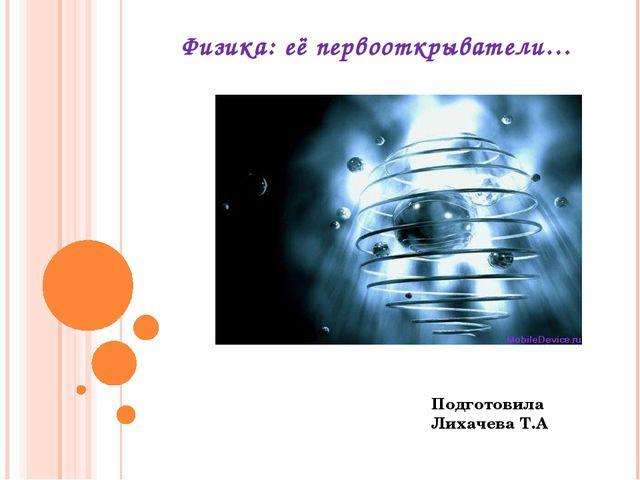 Физика: её первооткрыватели… Подготовила Лихачева Т.А