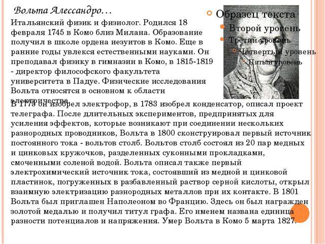 Вольта Алессандро… Итальянский физик и физиолог. Родился 18 февраля 1745 в Ко...