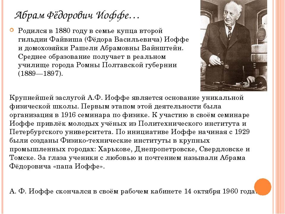 Абрам Фёдорович Иоффе… Родился в 1880 году в семье купца второй гильдии Файви...