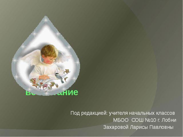 Семейное воспитание Под редакцией: учителя начальных классов МБОО СОШ №10 г....