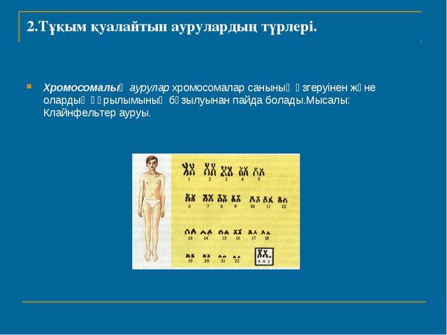 2.Тұқым қуалайтын аурулардың түрлері. Хромосомалық аурулар хромосомалар санын...