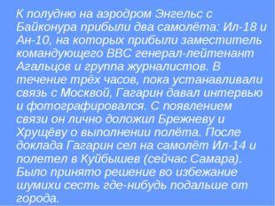 К полудню на аэродром Энгельс с Байконура прибыли два самолёта: Ил-18 и Ан-1