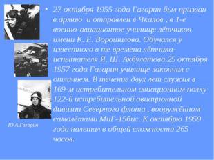 27 октября 1955 года Гагарин был призван в армию и отправлен в Чкалов , в 1-е