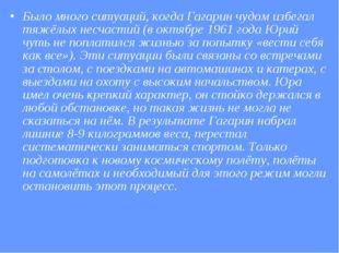 Было много ситуаций, когда Гагарин чудом избегал тяжёлых несчастий (в октябре