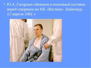 Ю.А. Гагарина одевают в полетный костюм перед стартом на КК «Восток». Байкону