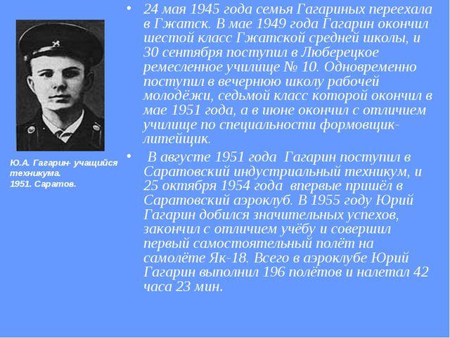 24 мая 1945 года семья Гагариных переехала в Гжатск. В мае 1949 года Гагарин...
