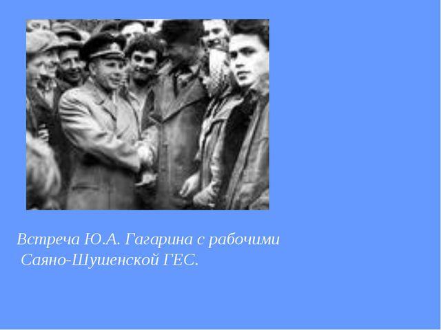 Встреча Ю.А. Гагарина с рабочими Саяно-Шушенской ГЕС.