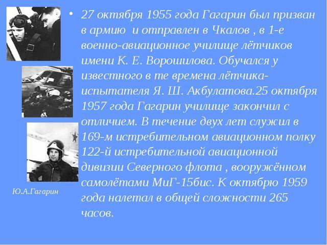 27 октября 1955 года Гагарин был призван в армию и отправлен в Чкалов , в 1-е...