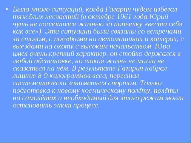 Было много ситуаций, когда Гагарин чудом избегал тяжёлых несчастий (в октябре...