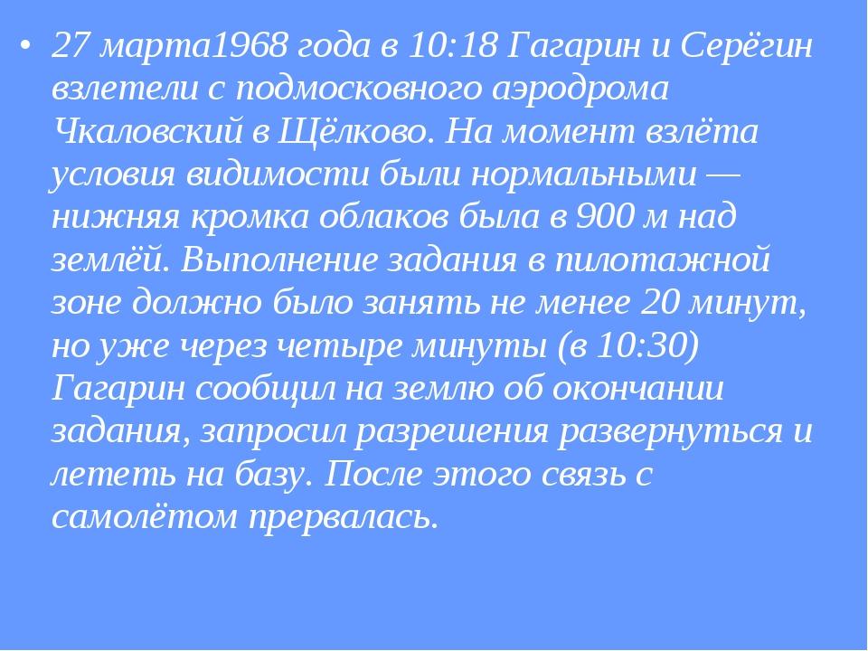 27 марта1968 года в 10:18 Гагарин и Серёгин взлетели с подмосковного аэродром...