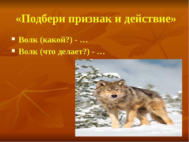 «Подбери признак и действие» Волк (какой?) - … Волк (что делает?) - …