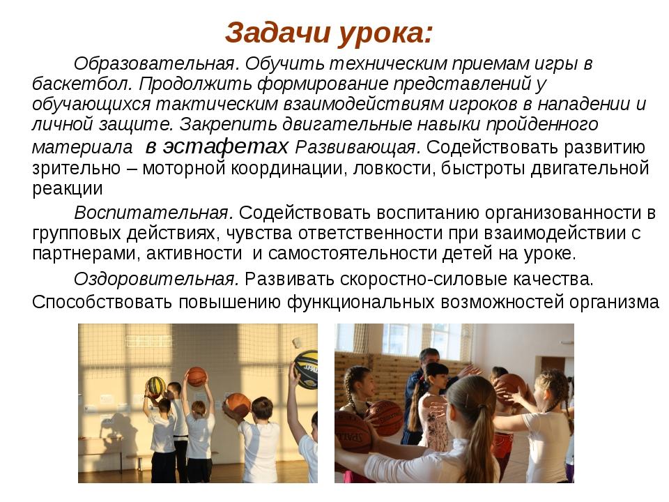 Задачи урока: Образовательная. Обучить техническим приемам игры в баскетбол...