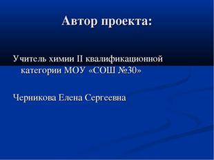Автор проекта: Учитель химии II квалификационной категории МОУ «СОШ №30» Черн