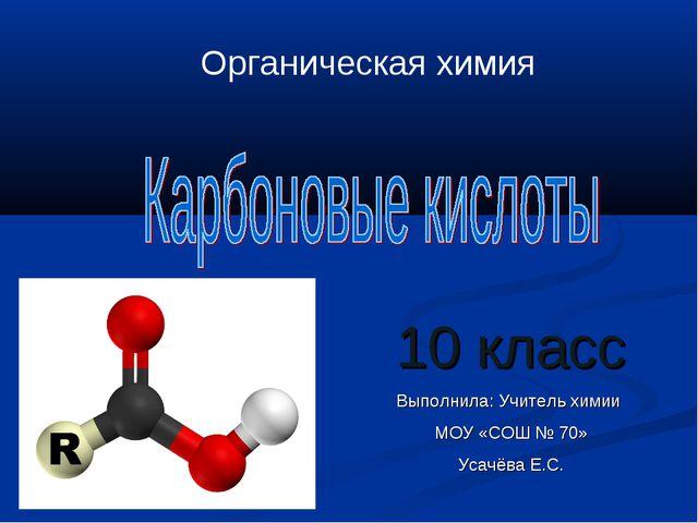 10 класс Выполнила: Учитель химии МОУ «СОШ № 70» Усачёва Е.С. Органическая хи...