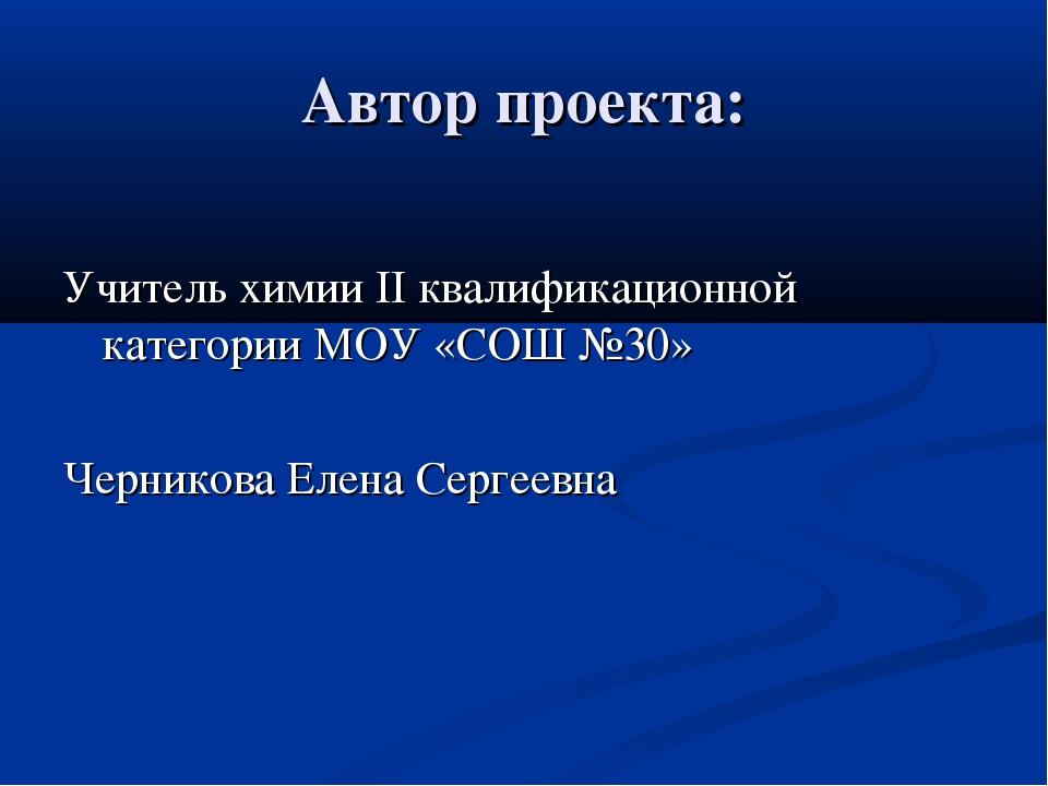 Автор проекта: Учитель химии II квалификационной категории МОУ «СОШ №30» Черн...