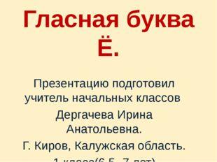 Гласная буква Ё. Презентацию подготовил учитель начальных классов Дергачева И